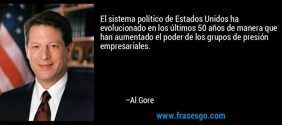 El sistema político de Estados Unidos ha evolucionado en los últimos 50 años de manera que han aumentado el poder de los grupos de presión empresariales. – Al Gore