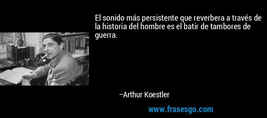 El sonido más persistente que reverbera a través de la historia del hombre es el batir de tambores de guerra. – Arthur Koestler