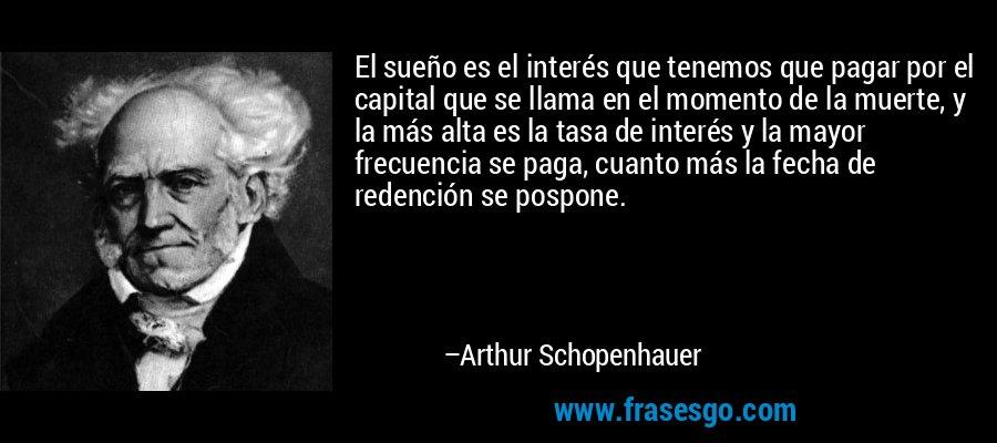El sueño es el interés que tenemos que pagar por el capital que se llama en el momento de la muerte, y la más alta es la tasa de interés y la mayor frecuencia se paga, cuanto más la fecha de redención se pospone. – Arthur Schopenhauer