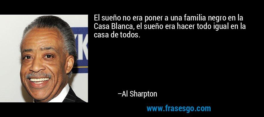 El sueño no era poner a una familia negro en la Casa Blanca, el sueño era hacer todo igual en la casa de todos. – Al Sharpton
