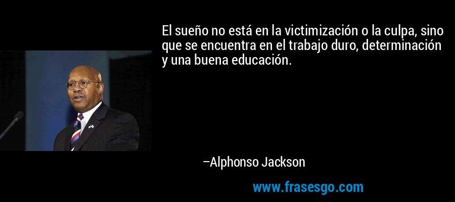 El sueño no está en la victimización o la culpa, sino que se encuentra en el trabajo duro, determinación y una buena educación. – Alphonso Jackson