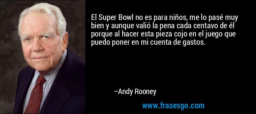 El Super Bowl no es para niños, me lo pasé muy bien y aunque valió la pena cada centavo de él porque al hacer esta pieza cojo en el juego que puedo poner en mi cuenta de gastos. – Andy Rooney