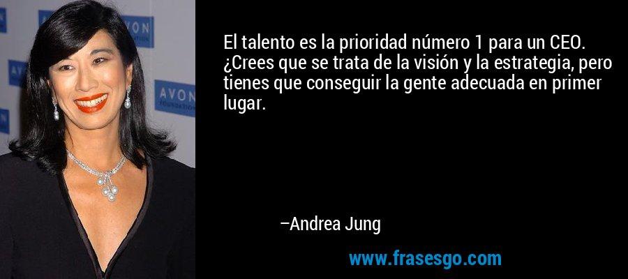 El talento es la prioridad número 1 para un CEO. ¿Crees que se trata de la visión y la estrategia, pero tienes que conseguir la gente adecuada en primer lugar. – Andrea Jung