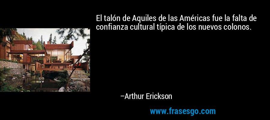 El talón de Aquiles de las Américas fue la falta de confianza cultural típica de los nuevos colonos. – Arthur Erickson