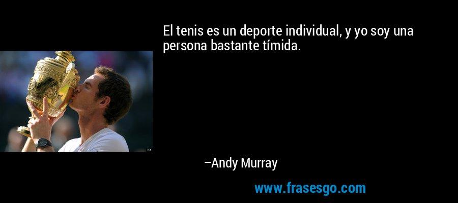 El tenis es un deporte individual, y yo soy una persona bastante tímida. – Andy Murray