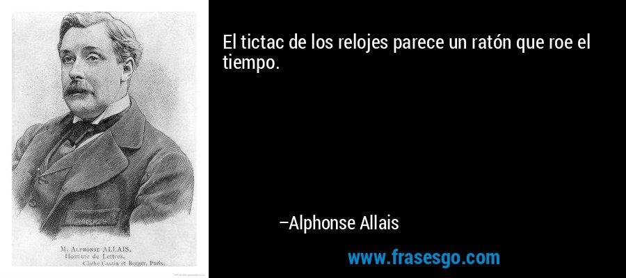 El tictac de los relojes parece un ratón que roe el tiempo. – Alphonse Allais