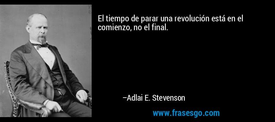El tiempo de parar una revolución está en el comienzo, no el final. – Adlai E. Stevenson