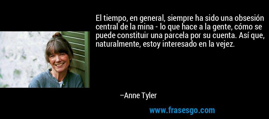 El tiempo, en general, siempre ha sido una obsesión central de la mina - lo que hace a la gente, cómo se puede constituir una parcela por su cuenta. Así que, naturalmente, estoy interesado en la vejez. – Anne Tyler