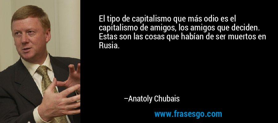 El tipo de capitalismo que más odio es el capitalismo de amigos, los amigos que deciden. Estas son las cosas que habían de ser muertos en Rusia. – Anatoly Chubais