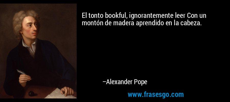 El tonto bookful, ignorantemente leer Con un montón de madera aprendido en la cabeza. – Alexander Pope
