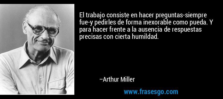 El trabajo consiste en hacer preguntas-siempre fue-y pedirles de forma inexorable como pueda. Y para hacer frente a la ausencia de respuestas precisas con cierta humildad. – Arthur Miller