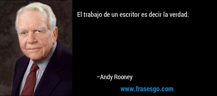 El trabajo de un escritor es decir la verdad. – Andy Rooney