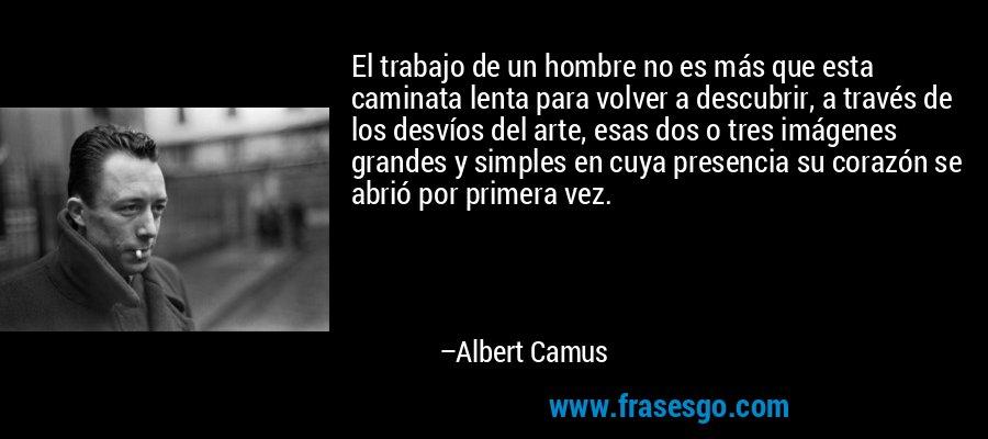 El trabajo de un hombre no es más que esta caminata lenta para volver a descubrir, a través de los desvíos del arte, esas dos o tres imágenes grandes y simples en cuya presencia su corazón se abrió por primera vez. – Albert Camus