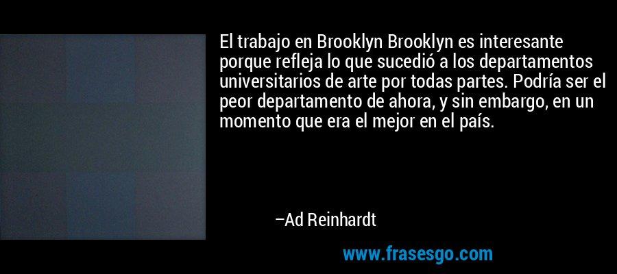 El trabajo en Brooklyn Brooklyn es interesante porque refleja lo que sucedió a los departamentos universitarios de arte por todas partes. Podría ser el peor departamento de ahora, y sin embargo, en un momento que era el mejor en el país. – Ad Reinhardt