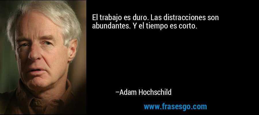 El trabajo es duro. Las distracciones son abundantes. Y el tiempo es corto. – Adam Hochschild