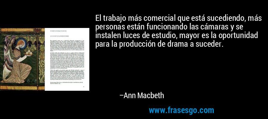 El trabajo más comercial que está sucediendo, más personas están funcionando las cámaras y se instalen luces de estudio, mayor es la oportunidad para la producción de drama a suceder. – Ann Macbeth