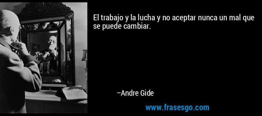 El trabajo y la lucha y no aceptar nunca un mal que se puede cambiar. – Andre Gide