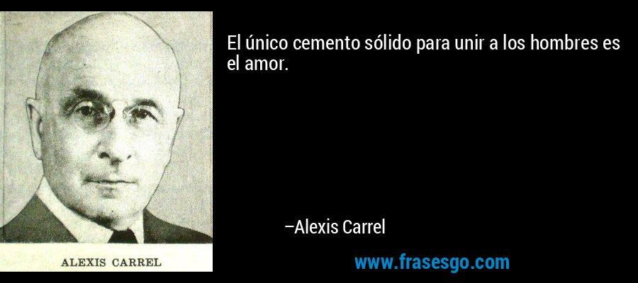 El único cemento sólido para unir a los hombres es el amor.  – Alexis Carrel