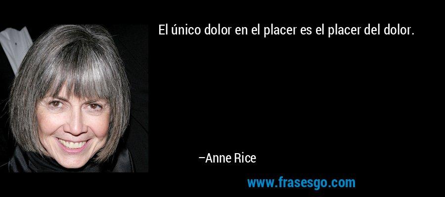 El único dolor en el placer es el placer del dolor. – Anne Rice