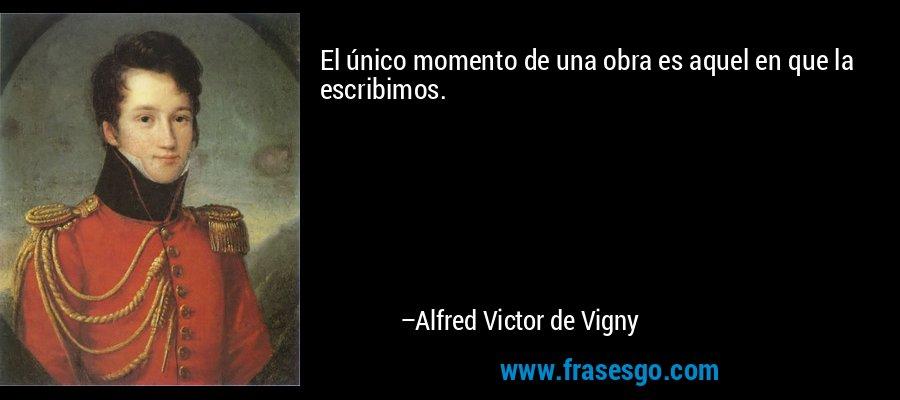 El único momento de una obra es aquel en que la escribimos. – Alfred Victor de Vigny