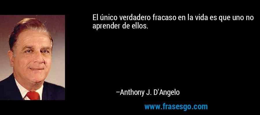El único verdadero fracaso en la vida es que uno no aprender de ellos. – Anthony J. D'Angelo