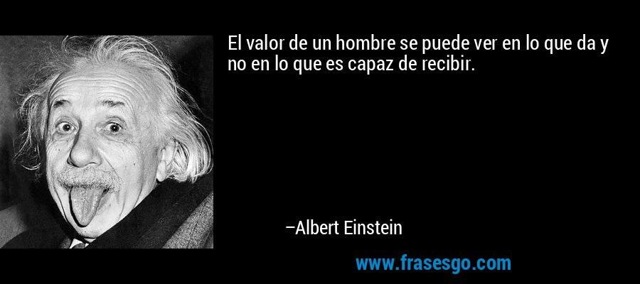 El valor de un hombre se puede ver en lo que da y no en lo que es capaz de recibir. – Albert Einstein