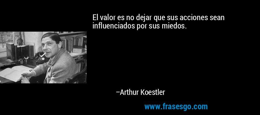 El valor es no dejar que sus acciones sean influenciados por sus miedos. – Arthur Koestler