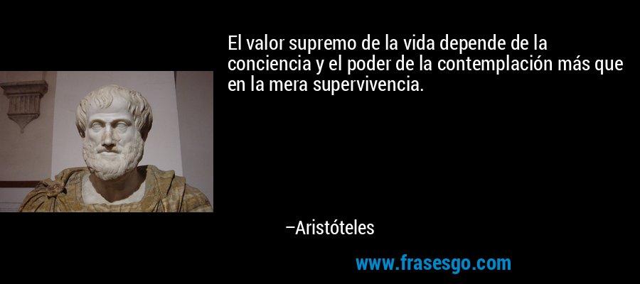 El valor supremo de la vida depende de la conciencia y el poder de la contemplación más que en la mera supervivencia. – Aristóteles