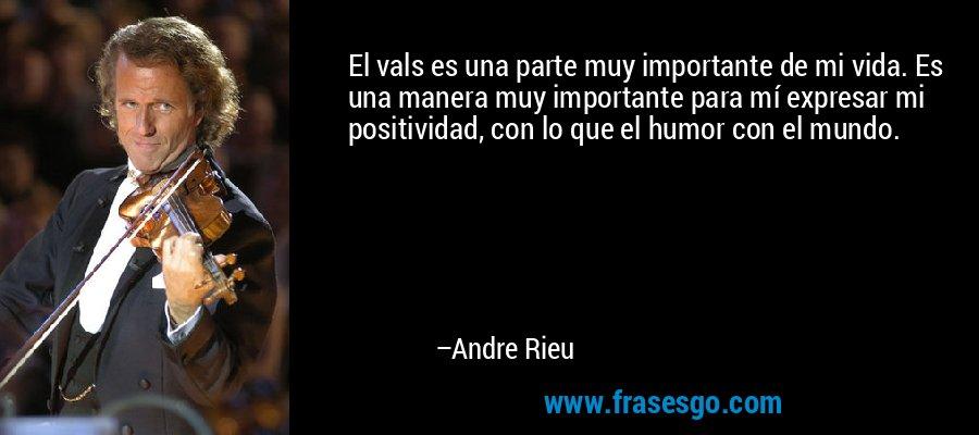 El vals es una parte muy importante de mi vida. Es una manera muy importante para mí expresar mi positividad, con lo que el humor con el mundo. – Andre Rieu