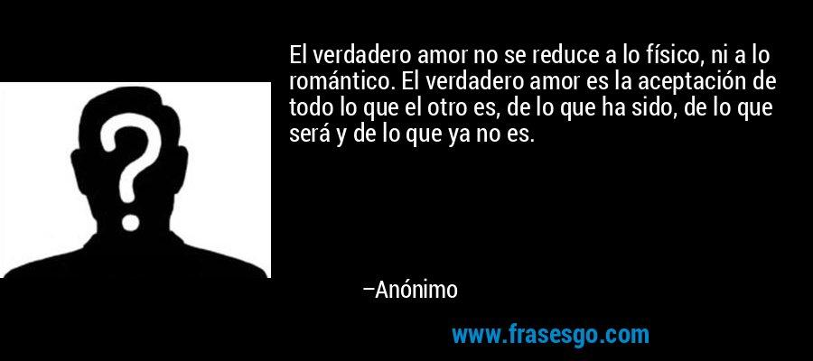 El verdadero amor no se reduce a lo físico, ni a lo romántico. El verdadero amor es la aceptación de todo lo que el otro es, de lo que ha sido, de lo que será y de lo que ya no es. – Anónimo