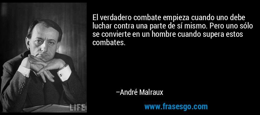 El verdadero combate empieza cuando uno debe luchar contra una parte de sí mismo. Pero uno sólo se convierte en un hombre cuando supera estos combates. – André Malraux