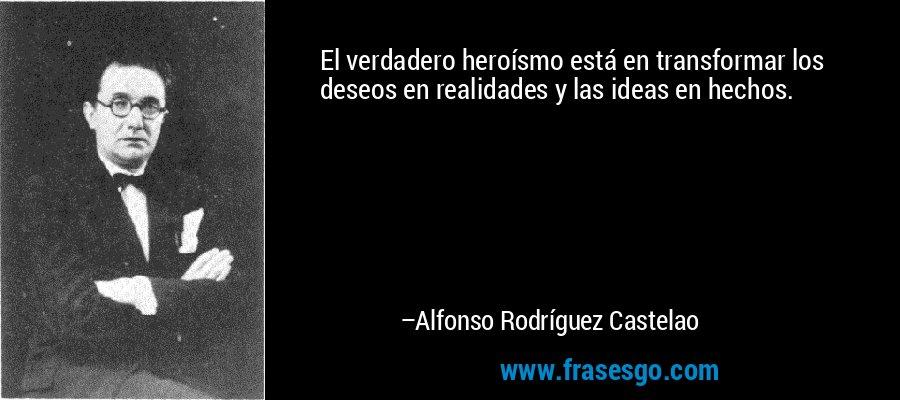 El verdadero heroísmo está en transformar los deseos en realidades y las ideas en hechos. – Alfonso Rodríguez Castelao