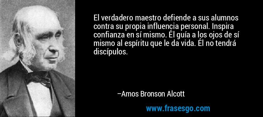 El verdadero maestro defiende a sus alumnos contra su propia influencia personal. Inspira confianza en sí mismo. Él guía a los ojos de sí mismo al espíritu que le da vida. Él no tendrá discípulos. – Amos Bronson Alcott