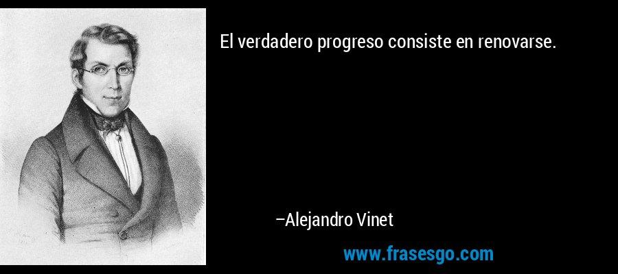 El verdadero progreso consiste en renovarse. – Alejandro Vinet