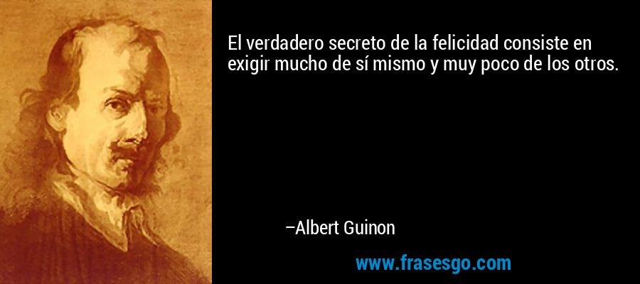 El verdadero secreto de la felicidad consiste en exigir mucho de sí mismo y muy poco de los otros. – Albert Guinon