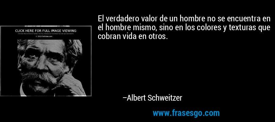 El verdadero valor de un hombre no se encuentra en el hombre mismo, sino en los colores y texturas que cobran vida en otros. – Albert Schweitzer