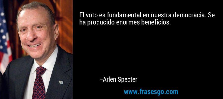 El voto es fundamental en nuestra democracia. Se ha producido enormes beneficios. – Arlen Specter