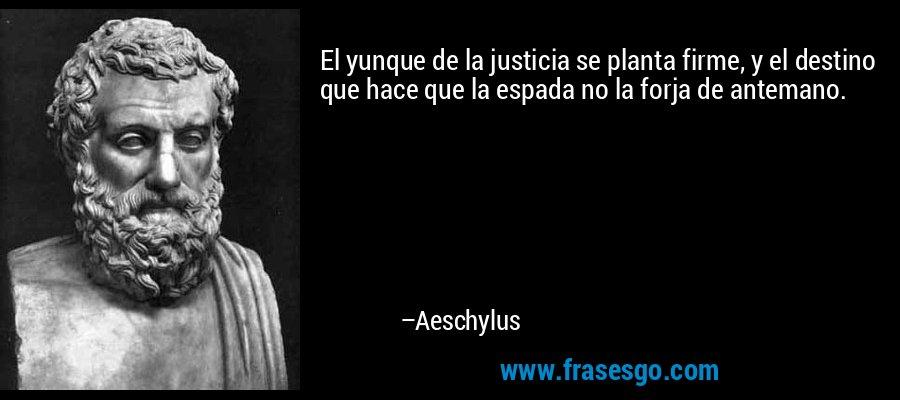 El yunque de la justicia se planta firme, y el destino que hace que la espada no la forja de antemano. – Aeschylus