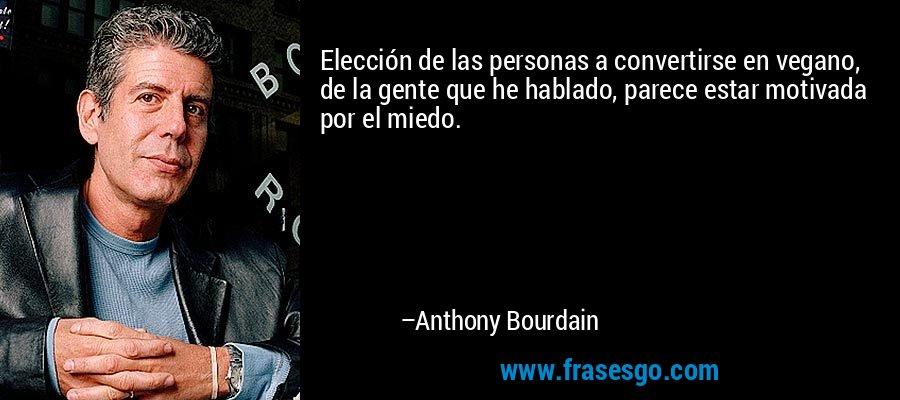 Elección de las personas a convertirse en vegano, de la gente que he hablado, parece estar motivada por el miedo. – Anthony Bourdain