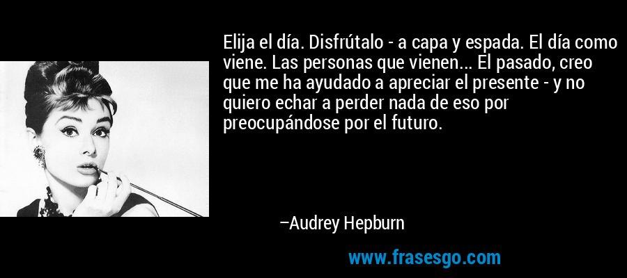 Elija el día. Disfrútalo - a capa y espada. El día como viene. Las personas que vienen... El pasado, creo que me ha ayudado a apreciar el presente - y no quiero echar a perder nada de eso por preocupándose por el futuro. – Audrey Hepburn