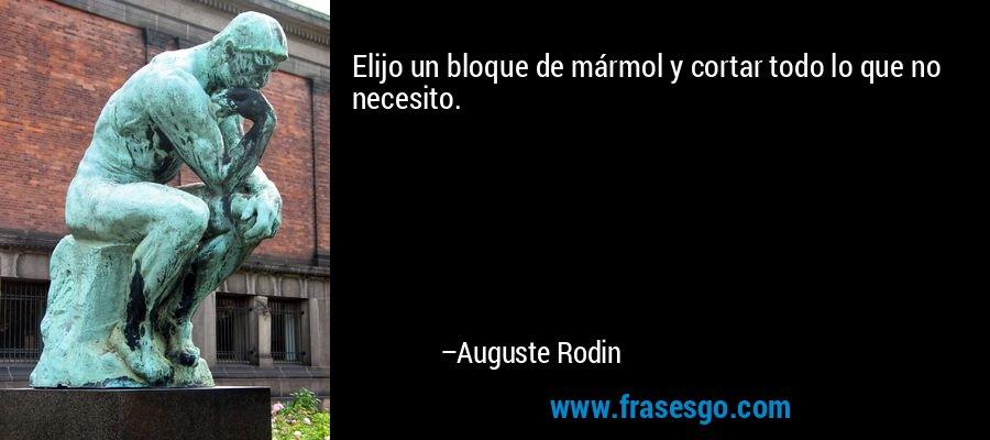 Elijo un bloque de mármol y cortar todo lo que no necesito. – Auguste Rodin