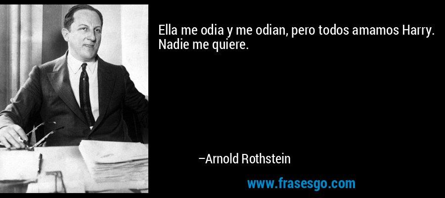 Ella me odia y me odian, pero todos amamos Harry. Nadie me quiere. – Arnold Rothstein