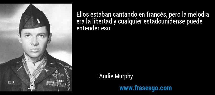 Ellos estaban cantando en francés, pero la melodía era la libertad y cualquier estadounidense puede entender eso. – Audie Murphy