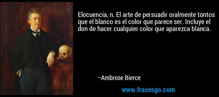 Elocuencia, n. El arte de persuadir oralmente tontos que el blanco es el color que parece ser. Incluye el don de hacer cualquier color que aparezca blanca. – Ambrose Bierce