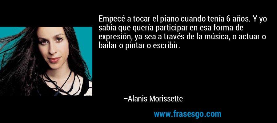 Empecé a tocar el piano cuando tenía 6 años. Y yo sabía que quería participar en esa forma de expresión, ya sea a través de la música, o actuar o bailar o pintar o escribir. – Alanis Morissette