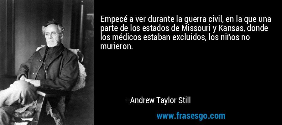 Empecé a ver durante la guerra civil, en la que una parte de los estados de Missouri y Kansas, donde los médicos estaban excluidos, los niños no murieron. – Andrew Taylor Still