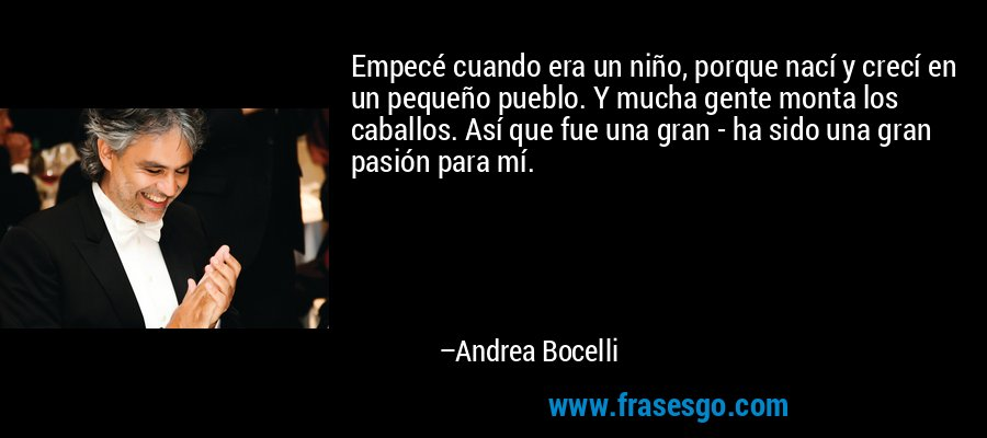 Empecé cuando era un niño, porque nací y crecí en un pequeño pueblo. Y mucha gente monta los caballos. Así que fue una gran - ha sido una gran pasión para mí. – Andrea Bocelli