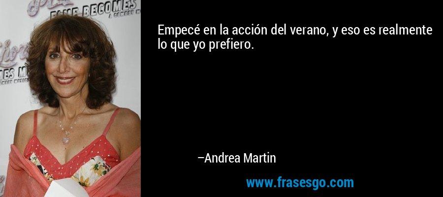 Empecé en la acción del verano, y eso es realmente lo que yo prefiero. – Andrea Martin