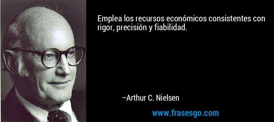 Emplea los recursos económicos consistentes con rigor, precisión y fiabilidad. – Arthur C. Nielsen