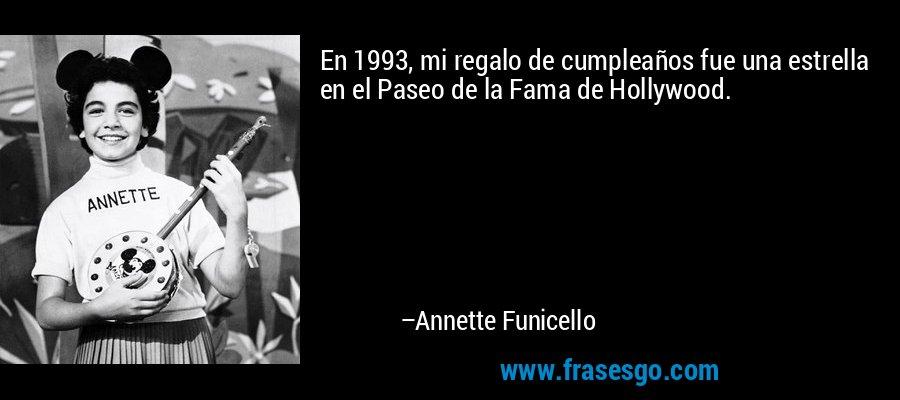 En 1993, mi regalo de cumpleaños fue una estrella en el Paseo de la Fama de Hollywood. – Annette Funicello